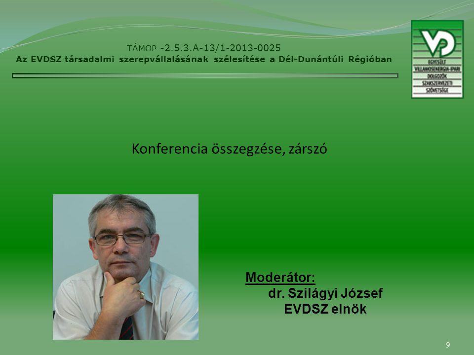 9 TÁMOP -2.5.3.A-13/1-2013-0025 Az EVDSZ társadalmi szerepvállalásának szélesítése a Dél-Dunántúli Régióban Moderátor: dr. Szilágyi József EVDSZ elnök