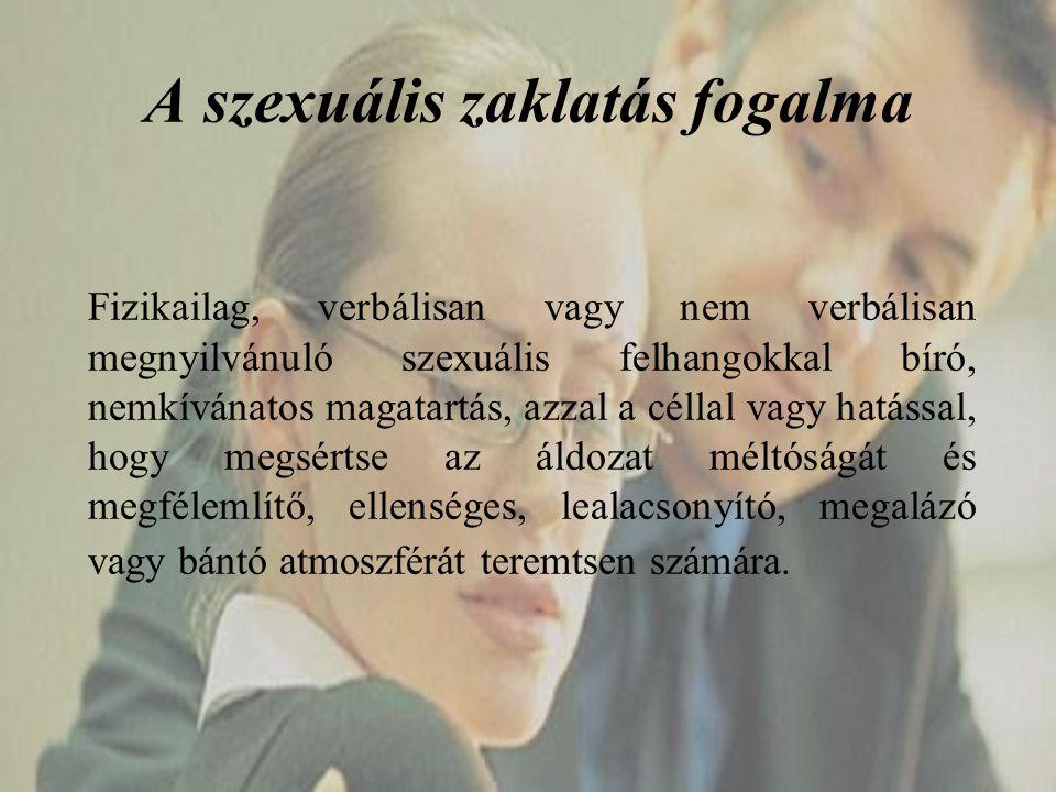 A szexuális zaklatás fogalma Fizikailag, verbálisan vagy nem verbálisan megnyilvánuló szexuális felhangokkal bíró, nemkívánatos magatartás, azzal a cé