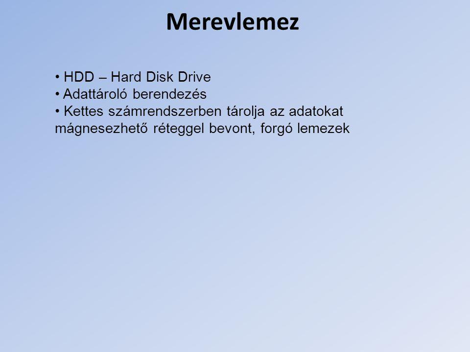 Merevlemez HDD – Hard Disk Drive Adattároló berendezés Kettes számrendszerben tárolja az adatokat mágnesezhető réteggel bevont, forgó lemezek