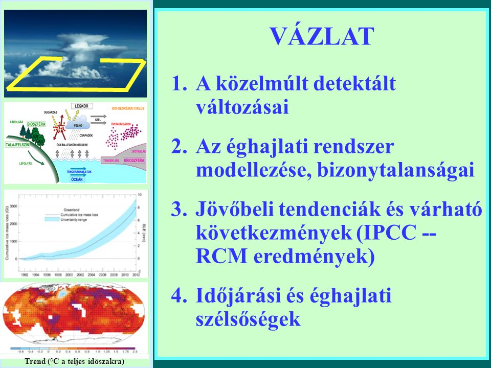 VÁZLAT 1.A közelmúlt detektált változásai 2.Az éghajlati rendszer modellezése, bizonytalanságai 3.Jövőbeli tendenciák és várható következmények (IPCC -- RCM eredmények) 4.Időjárási és éghajlati szélsőségek Trend (°C a teljes időszakra)