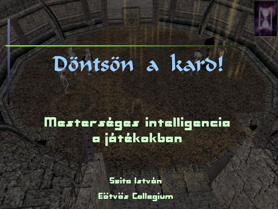 Döntsön a kard! Mesterséges intelligencia a játékokban Szita István Eötvös Collegium