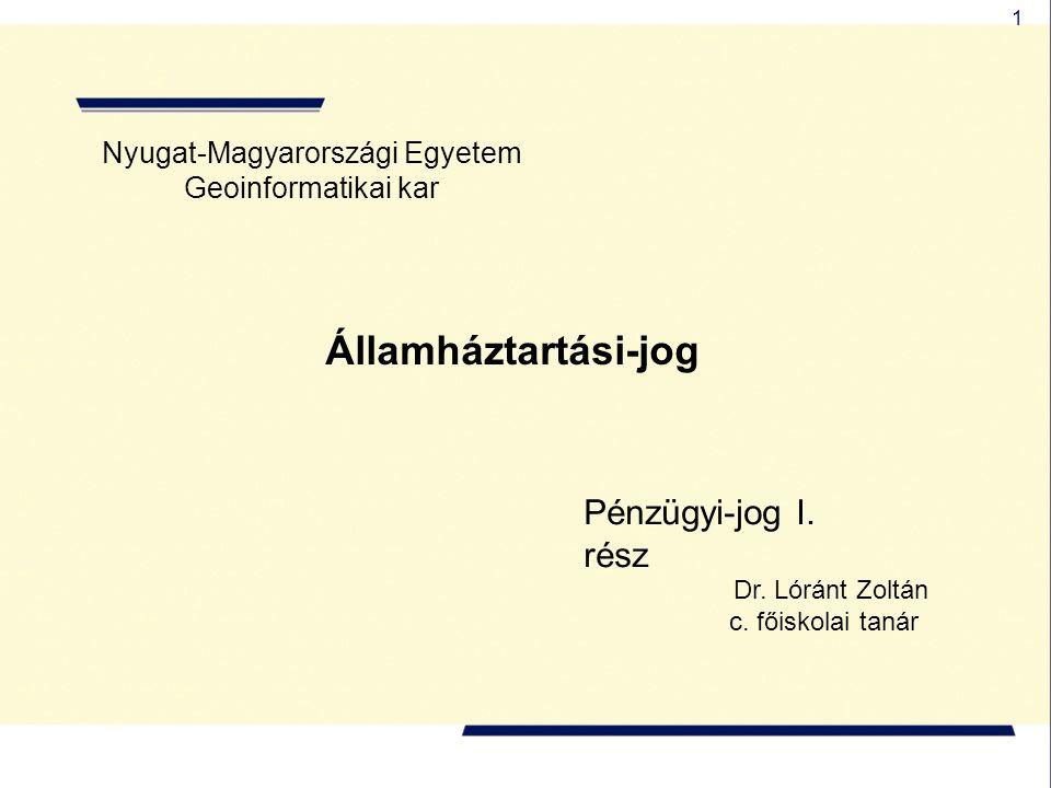 1 Nyugat-Magyarországi Egyetem Geoinformatikai kar Államháztartási-jog Pénzügyi-jog I. rész Dr. Lóránt Zoltán c. főiskolai tanár