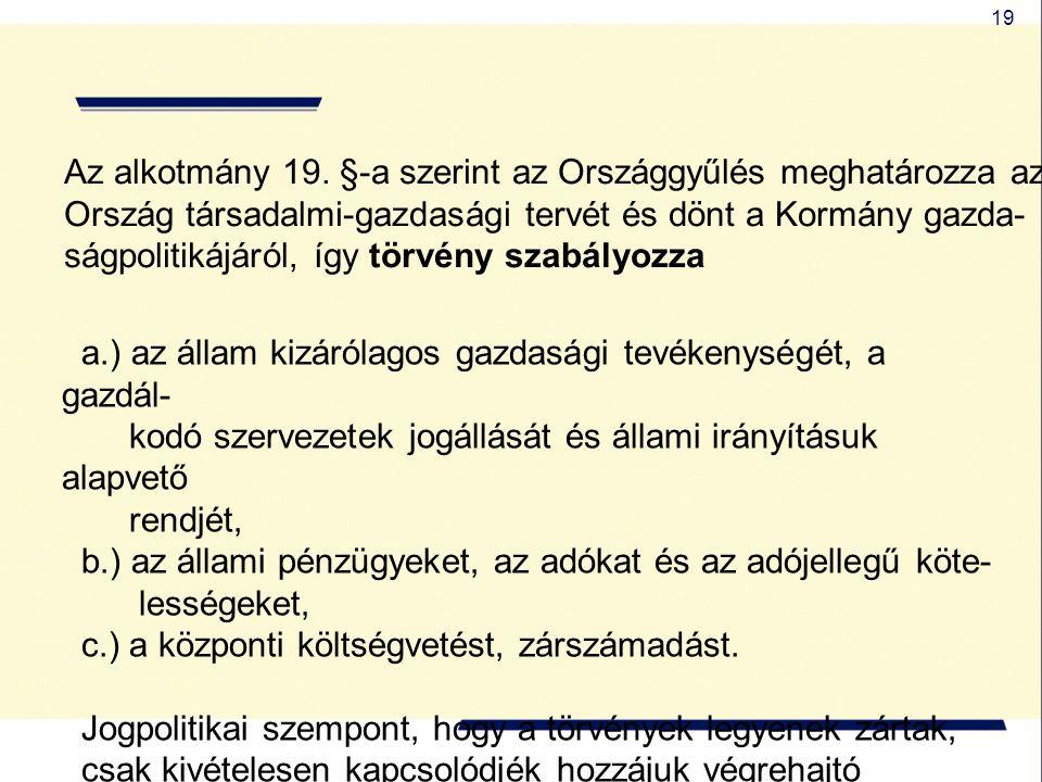 19 Az alkotmány 19. §-a szerint az Országgyűlés meghatározza az Ország társadalmi-gazdasági tervét és dönt a Kormány gazda- ságpolitikájáról, így törv