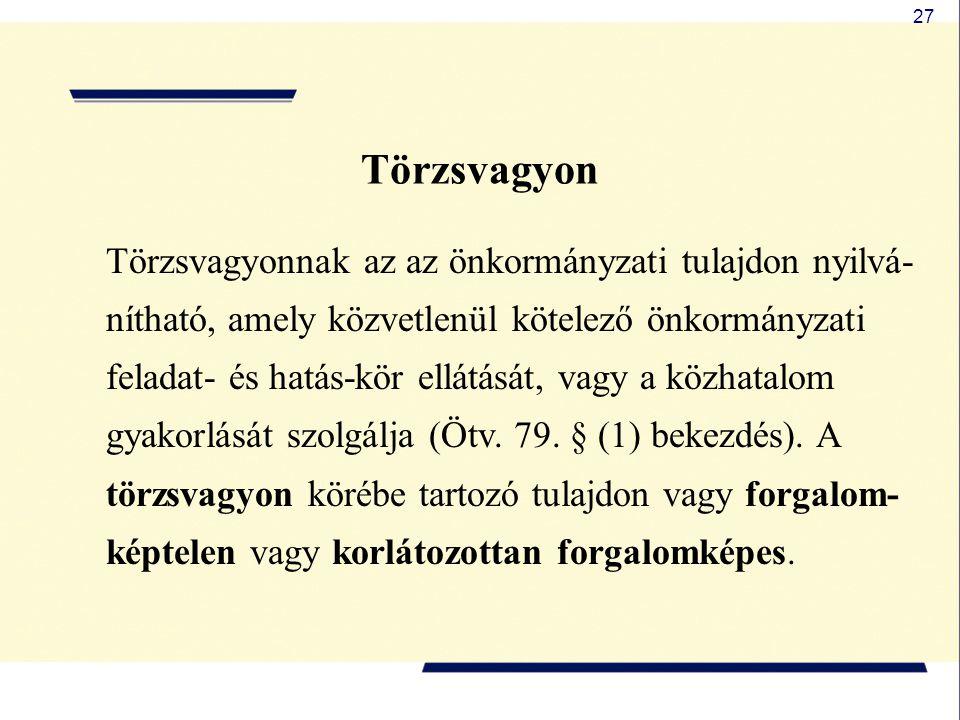 27 Törzsvagyon Törzsvagyonnak az az önkormányzati tulajdon nyilvá- nítható, amely közvetlenül kötelező önkormányzati feladat- és hatás-kör ellátását,