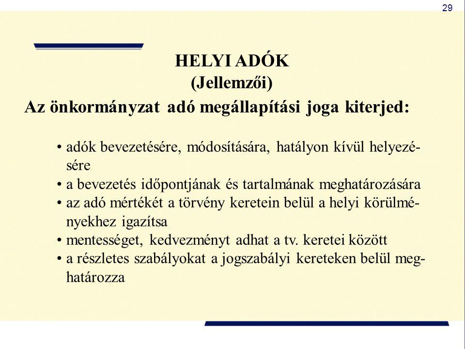 29 HELYI ADÓK (Jellemzői) Az önkormányzat adó megállapítási joga kiterjed: adók bevezetésére, módosítására, hatályon kívül helyezé- sére a bevezetés i