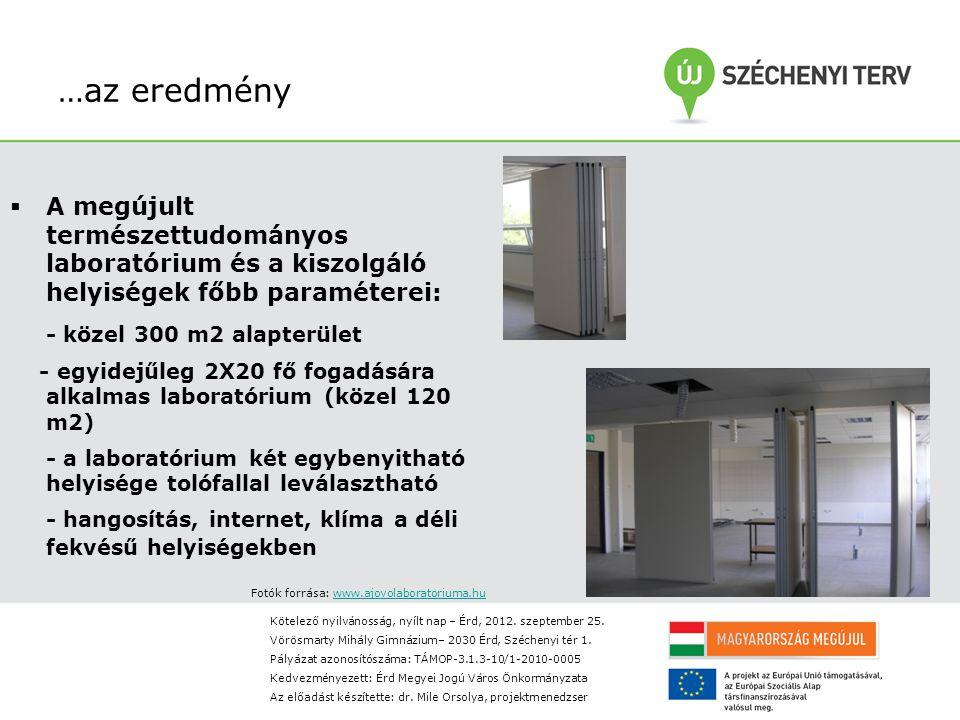 …az eredmény  A megújult természettudományos laboratórium és a kiszolgáló helyiségek főbb paraméterei: - közel 300 m2 alapterület - egyidejűleg 2X20 fő fogadására alkalmas laboratórium (közel 120 m2) - a laboratórium két egybenyitható helyisége tolófallal leválasztható - hangosítás, internet, klíma a déli fekvésű helyiségekben Fotók forrása: www.ajovolaboratoriuma.huwww.ajovolaboratoriuma.hu Kötelező nyilvánosság, nyílt nap – Érd, 2012.