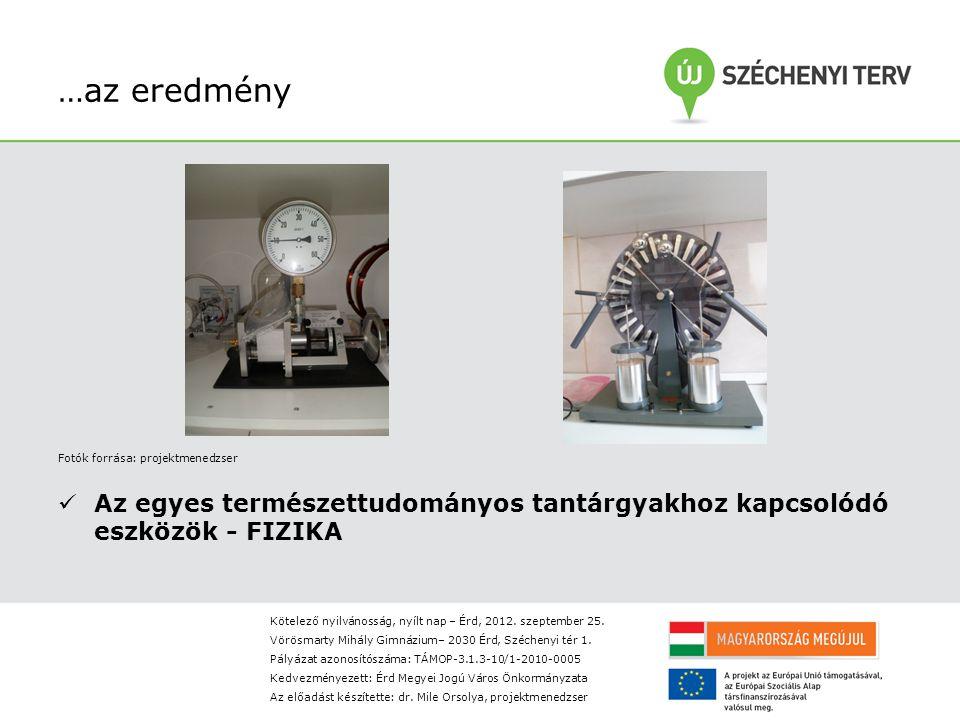 …az eredmény Fotók forrása: projektmenedzser Az egyes természettudományos tantárgyakhoz kapcsolódó eszközök - FIZIKA Kötelező nyilvánosság, nyílt nap – Érd, 2012.