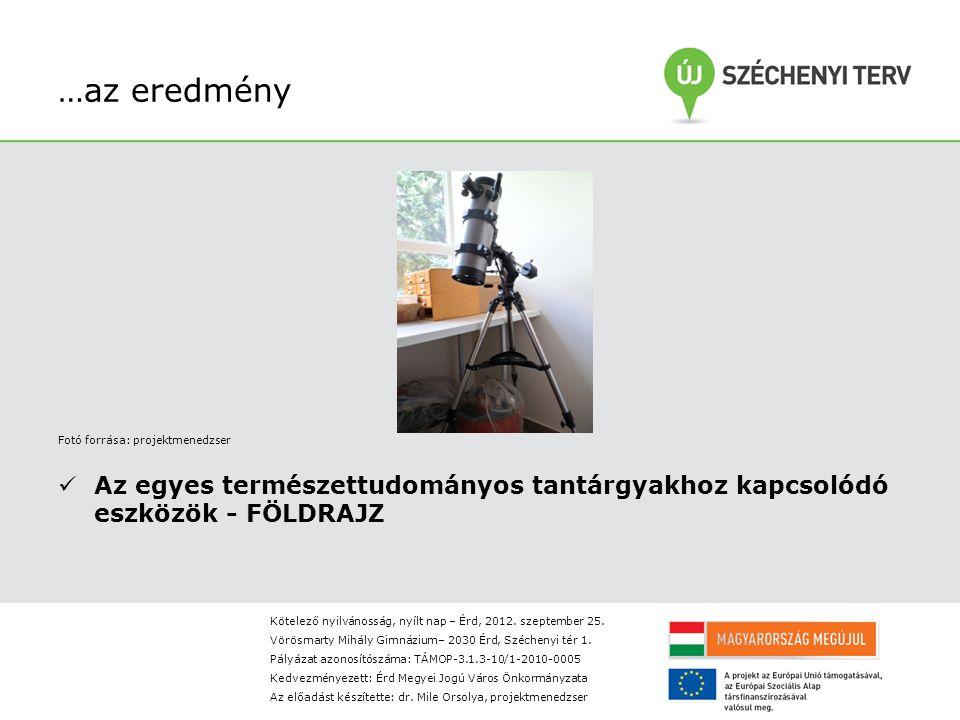 …az eredmény Fotó forrása: projektmenedzser Az egyes természettudományos tantárgyakhoz kapcsolódó eszközök - FÖLDRAJZ Kötelező nyilvánosság, nyílt nap – Érd, 2012.