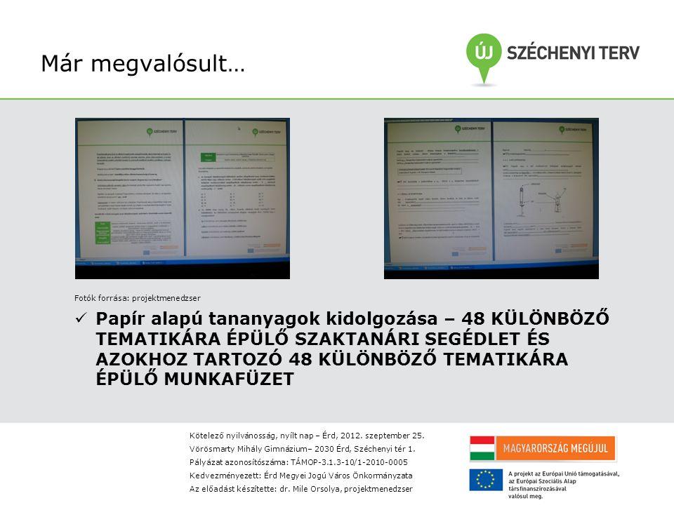 Már megvalósult… Fotók forrása: projektmenedzser Papír alapú tananyagok kidolgozása – 48 KÜLÖNBÖZŐ TEMATIKÁRA ÉPÜLŐ SZAKTANÁRI SEGÉDLET ÉS AZOKHOZ TARTOZÓ 48 KÜLÖNBÖZŐ TEMATIKÁRA ÉPÜLŐ MUNKAFÜZET Kötelező nyilvánosság, nyílt nap – Érd, 2012.