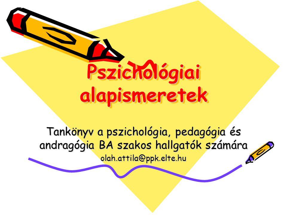 Pszichológiai alapismeretek Tankönyv a pszichológia, pedagógia és andragógia BA szakos hallgatók számára olah.attila@ppk.elte.hu