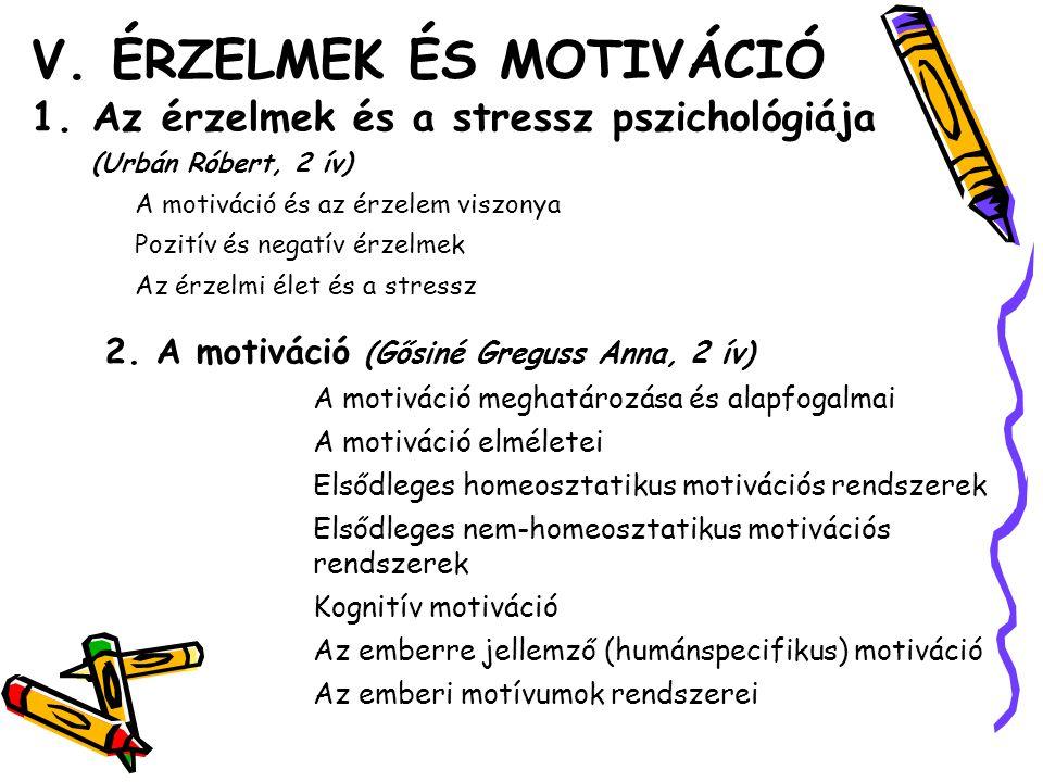 V. ÉRZELMEK ÉS MOTIVÁCIÓ 1.Az érzelmek és a stressz pszichológiája (Urbán Róbert, 2 ív) A motiváció és az érzelem viszonya Pozitív és negatív érzelmek