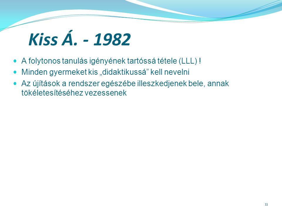"""11 Kiss Á. - 1982 A folytonos tanulás igényének tartóssá tétele (LLL) ! Minden gyermeket kis """"didaktikussá"""" kell nevelni Az újítások a rendszer egészé"""