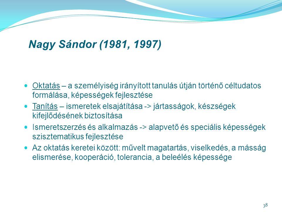 38 Nagy Sándor (1981, 1997) Oktatás – a személyiség irányított tanulás útján történő céltudatos formálása, képességek fejlesztése Tanítás – ismeretek