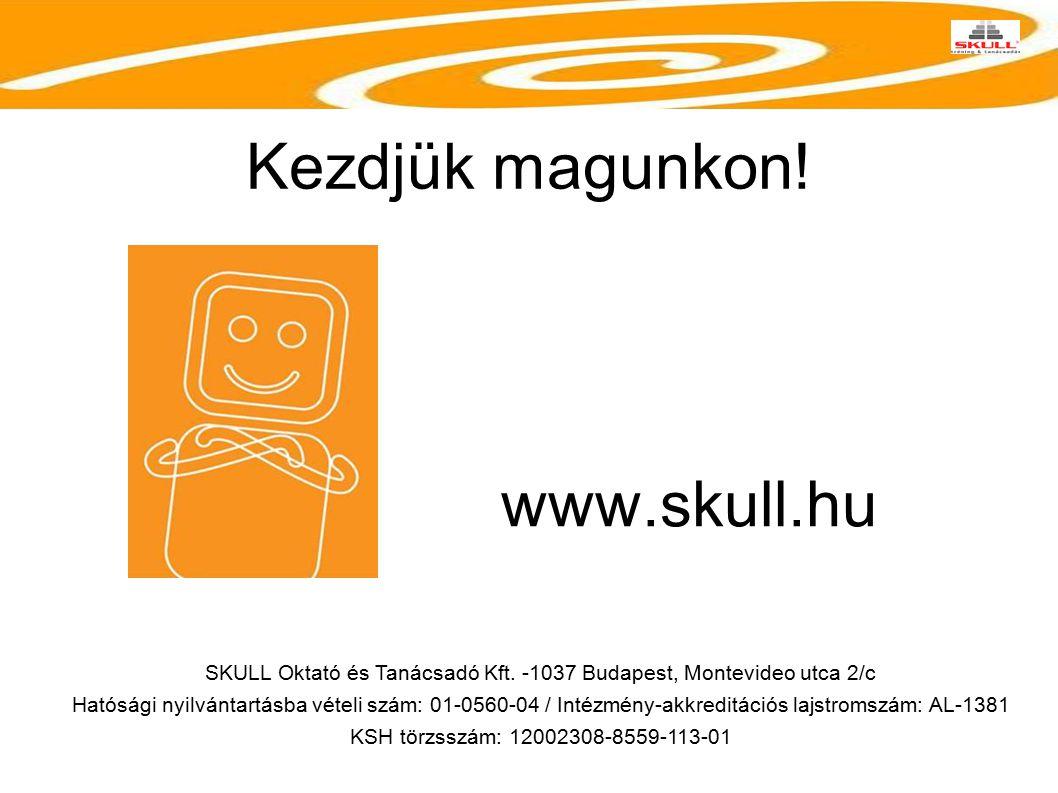 Kezdjük magunkon! SKULL Oktató és Tanácsadó Kft. -1037 Budapest, Montevideo utca 2/c Hatósági nyilvántartásba vételi szám: 01-0560-04 / Intézmény-akkr