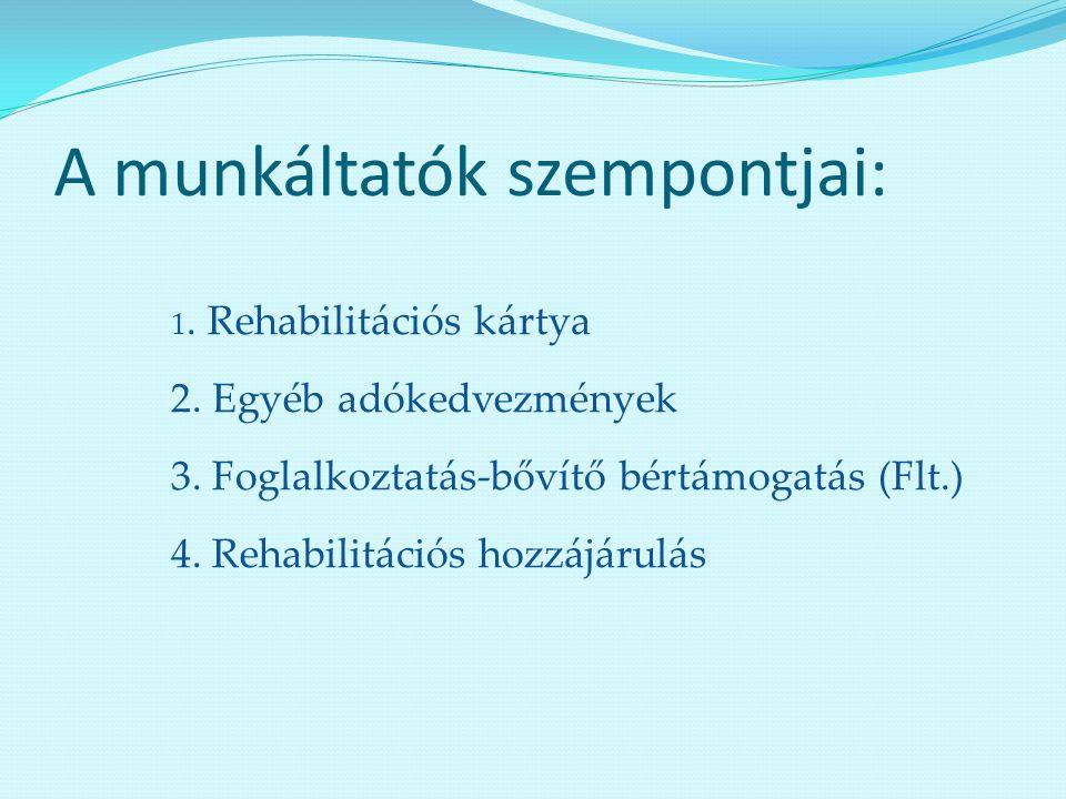 A munkáltatók szempontjai: 1. Rehabilitációs kártya 2. Egyéb adókedvezmények 3. Foglalkoztatás-bővítő bértámogatás (Flt.) 4. Rehabilitációs hozzájárul