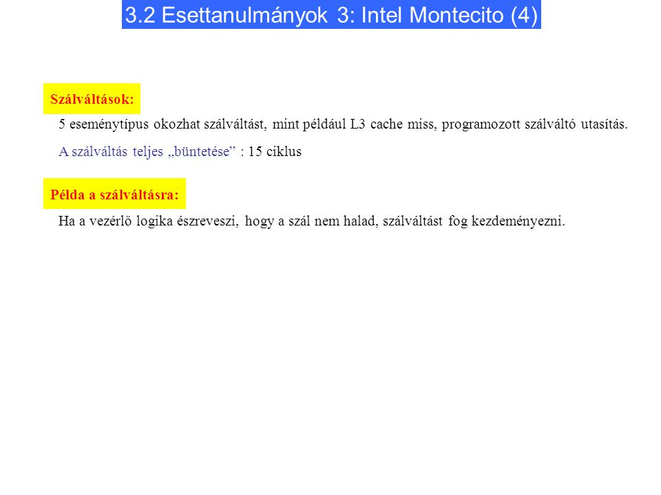 3.2 Esettanulmányok 3: Intel Montecito (4) Szálváltások: 5 eseménytípus okozhat szálváltást, mint például L3 cache miss, programozott szálváltó utasítás.