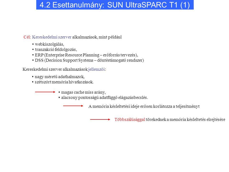 4.2 Esettanulmány: SUN UltraSPARC T1 (1) webkiszolgálás, tranzakció feldolgozás, ERP (Enterprise Resource Planning – erőforrás tervezés), DSS (Decision Support Systems – döntéstámogató rendszer) Cél: Kereskedelmi szerver alkalmazások, mint például Kereskedelmi szerver alkalmazások jellemzői: nagy méretű adathalmazok, szétszórt memória hivatkozások.