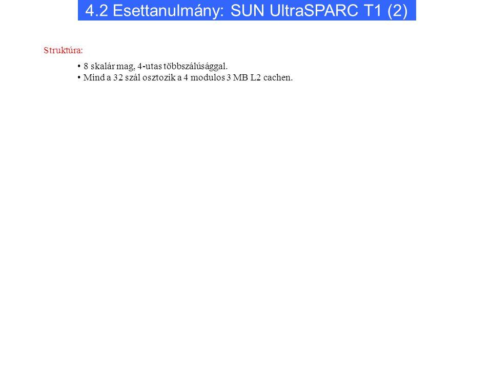 8 skalár mag, 4-utas többszálúsággal. Mind a 32 szál osztozik a 4 modulos 3 MB L2 cachen. Struktúra: 4.2 Esettanulmány: SUN UltraSPARC T1 (2)