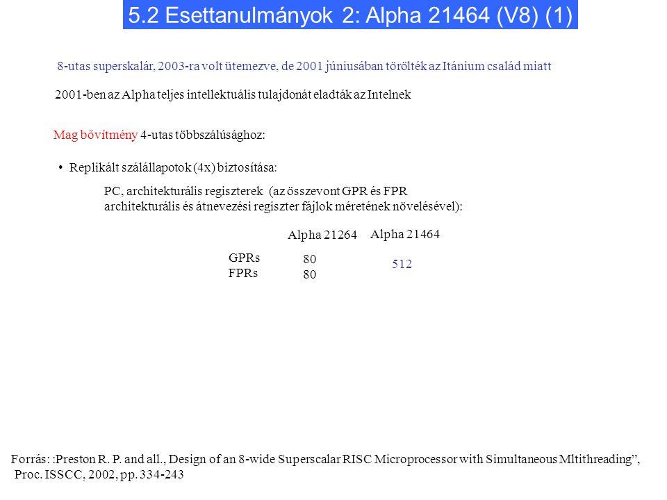 5.2 Esettanulmányok 2: Alpha 21464 (V8) (1) Alpha 21264 Alpha 21464 GPRs FPRs 80 Mag bővítmény 4-utas többszálúsághoz: Replikált szálállapotok (4x) biztosítása: PC, architekturális regiszterek (az összevont GPR és FPR architekturális és átnevezési regiszter fájlok méretének növelésével): 8-utas superskalár, 2003-ra volt ütemezve, de 2001 júniusában törölték az Itánium család miatt 512 Forrás: :Preston R.