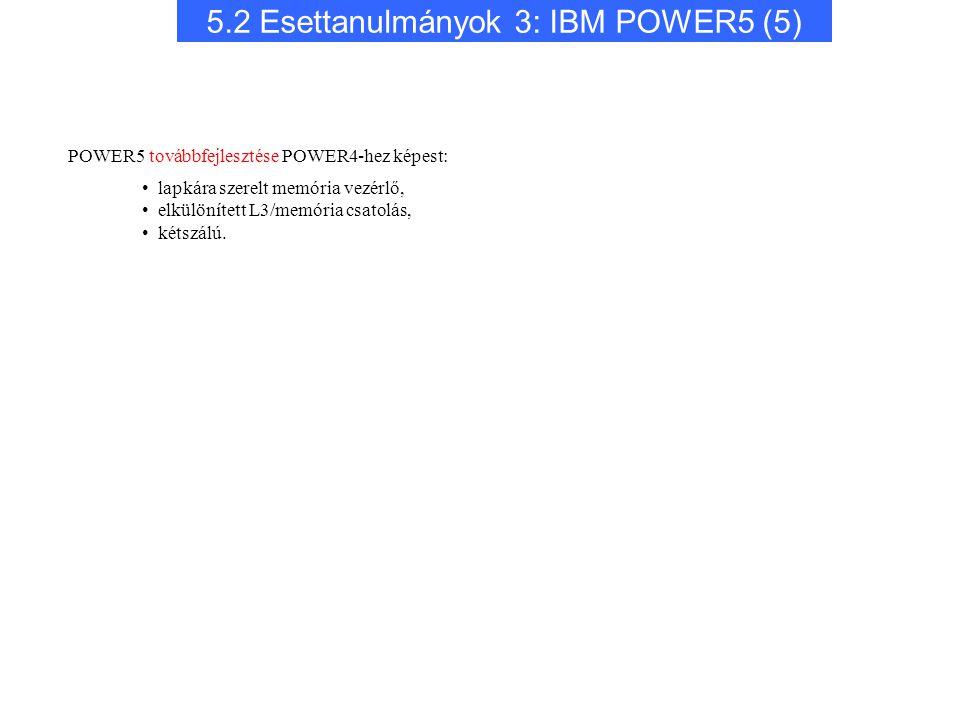 5.2 Esettanulmányok 3: IBM POWER5 (5) POWER5 továbbfejlesztése POWER4-hez képest: lapkára szerelt memória vezérlő, elkülönített L3/memória csatolás, kétszálú.