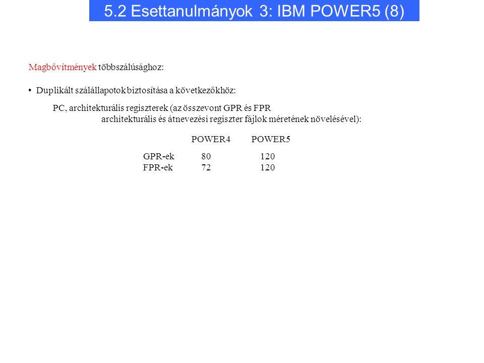 5.2 Esettanulmányok 3: IBM POWER5 (8) POWER4 POWER5 GPR-ek FPR-ek 80 120 72 120 Magbővítmények többszálúsághoz: Duplikált szálállapotok biztosítása a következőkhöz: PC, architekturális regiszterek (az összevont GPR és FPR architekturális és átnevezési regiszter fájlok méretének növelésével):