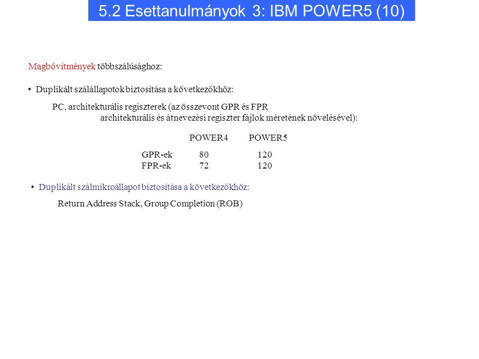 5.2 Esettanulmányok 3: IBM POWER5 (10) Duplikált szálmikroállapot biztosítása a következőkhöz: Return Address Stack, Group Completion (ROB) POWER4 POWER5 GPR-ek FPR-ek 80 120 72 120 Magbővítmények többszálúsághoz: Duplikált szálállapotok biztosítása a következőkhöz: PC, architekturális regiszterek (az összevont GPR és FPR architekturális és átnevezési regiszter fájlok méretének növelésével):