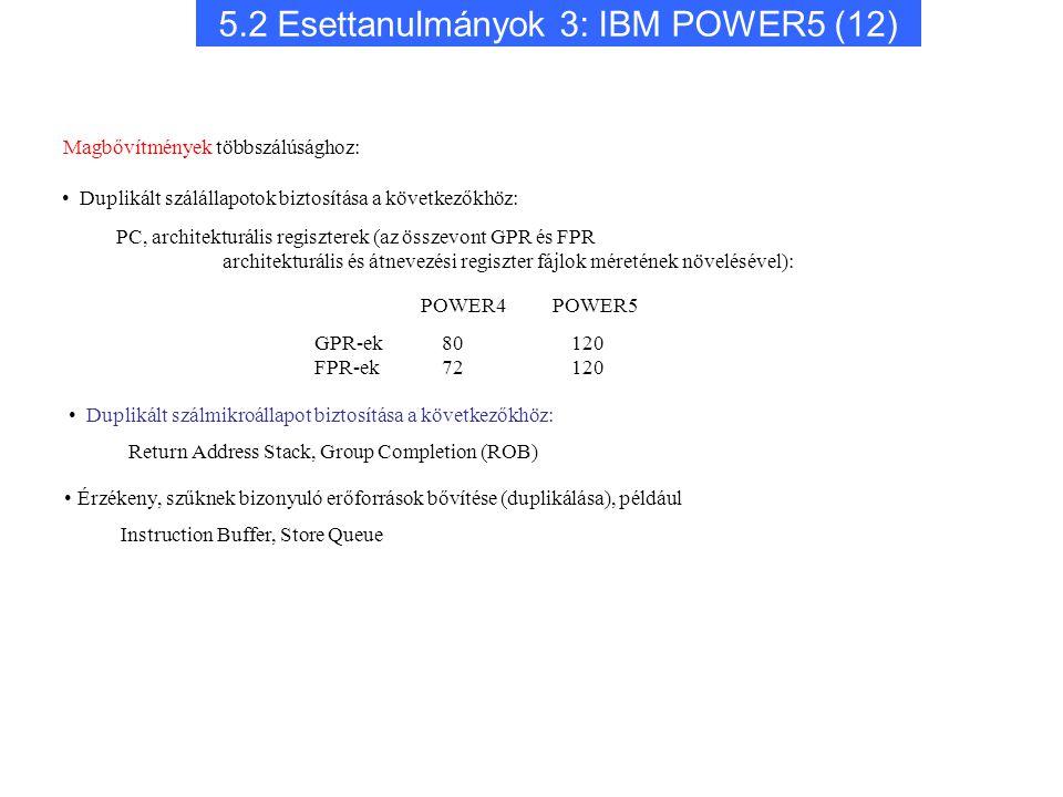 5.2 Esettanulmányok 3: IBM POWER5 (12) Érzékeny, szűknek bizonyuló erőforrások bővítése (duplikálása), például Instruction Buffer, Store Queue POWER4 POWER5 GPR-ek FPR-ek 80 120 72 120 Magbővítmények többszálúsághoz: Duplikált szálállapotok biztosítása a következőkhöz: PC, architekturális regiszterek (az összevont GPR és FPR architekturális és átnevezési regiszter fájlok méretének növelésével): Duplikált szálmikroállapot biztosítása a következőkhöz: Return Address Stack, Group Completion (ROB)
