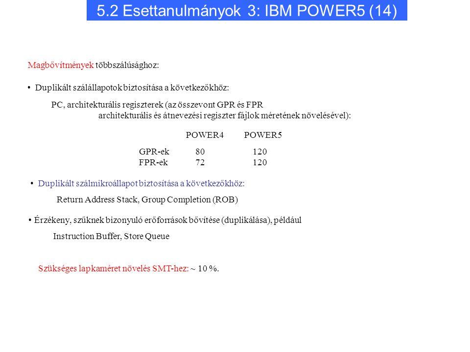 5.2 Esettanulmányok 3: IBM POWER5 (14) Érzékeny, szűknek bizonyuló erőforrások bővítése (duplikálása), például Instruction Buffer, Store Queue POWER4 POWER5 GPR-ek FPR-ek 80 120 72 120 Magbővítmények többszálúsághoz: Duplikált szálállapotok biztosítása a következőkhöz: PC, architekturális regiszterek (az összevont GPR és FPR architekturális és átnevezési regiszter fájlok méretének növelésével): Duplikált szálmikroállapot biztosítása a következőkhöz: Return Address Stack, Group Completion (ROB) Szükséges lapkaméret növelés SMT-hez: ~ 10 %.