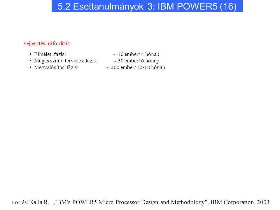 """5.2 Esettanulmányok 3: IBM POWER5 (16) Fejlesztési ráfordítás: Elméleti fázis: ~ 10 ember/ 4 hónap Magas szintű tervezési fázis: ~ 50 ember/ 6 hónap Megvalósítási fázis: ~ 200 ember/ 12-18 hónap Forrás: Kalla R., """"IBM s POWER5 Micro Processor Design and Methodology , IBM Corporation, 2003"""