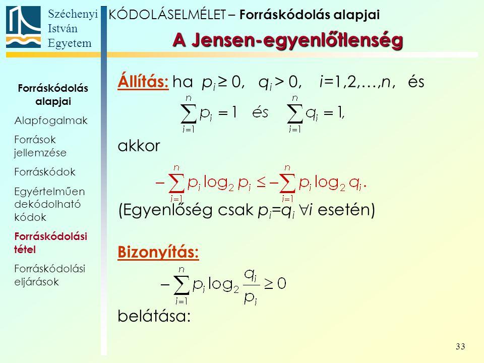 Széchenyi István Egyetem 33 A Jensen-egyenlőtlenség Állítás: ha p i ≥ 0, q i > 0, i=1,2,…,n, és akkor (Egyenlőség csak p i =q i  i esetén) Bizonyítás