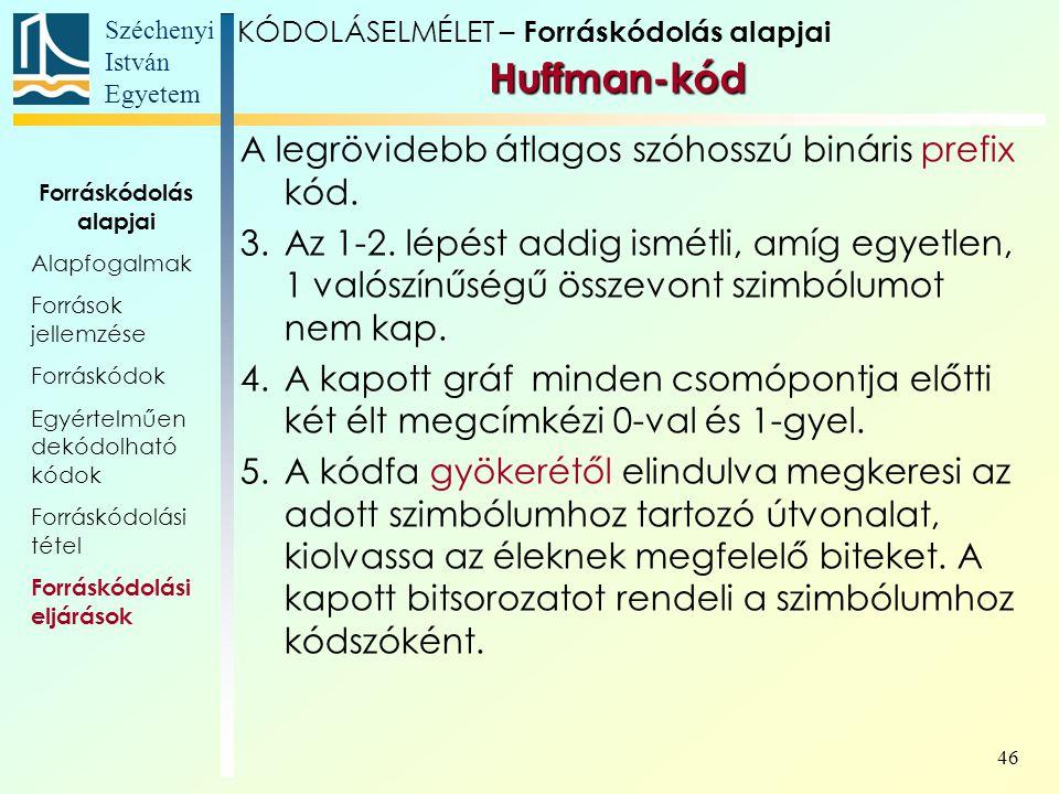 Széchenyi István Egyetem 46 KÓDOLÁSELMÉLET – Forráskódolás alapjai Huffman-kód A legrövidebb átlagos szóhosszú bináris prefix kód. 3.Az 1-2. lépést ad