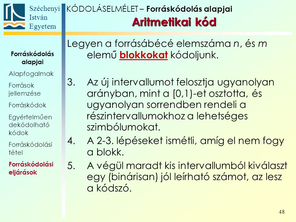 Széchenyi István Egyetem 48 Aritmetikai kód Aritmetikai kód Legyen a forrásábécé elemszáma n, és m elemű blokkokat kódoljunk. 3.Az új intervallumot fe