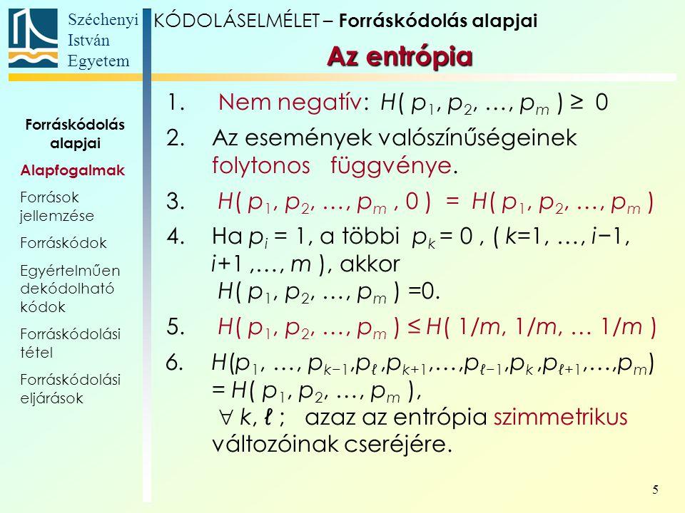 Széchenyi István Egyetem 5 KÓDOLÁSELMÉLET – Forráskódolás alapjai Az entrópia 1. Nem negatív: H( p 1, p 2, …, p m ) ≥ 0 2.Az események valószínűségein