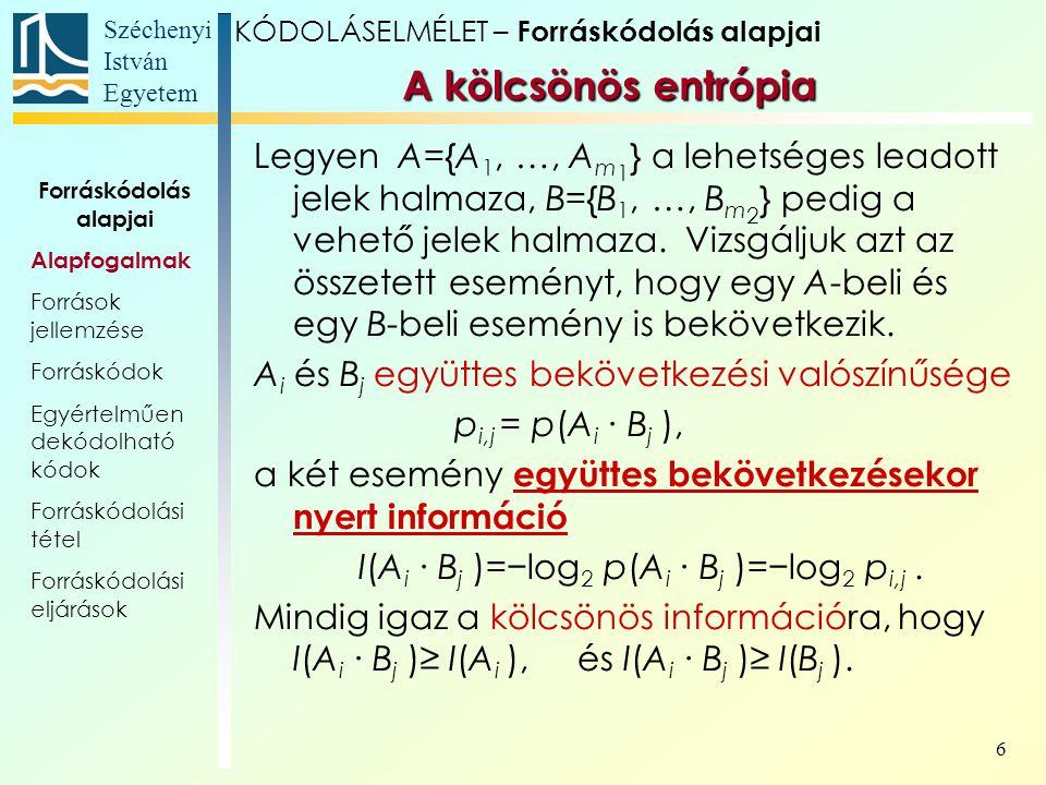 Széchenyi István Egyetem 17 Legyen p A =1/3; p B =16/27; p C =2/27, és a feltételes valószínűségek: Egy tipikus példa így előállt szövegre (Shannon művéből): A források jellemzése KÓDOLÁSELMÉLET – Forráskódolás alapjai P(a i |a j ) i ABC j A04/51/5 B1/2 0 C 2/51/10 Forráskódolás alapjai Alapfogalmak Források jellemzése Forráskódok Egyértelműen dekódolható kódok Forráskódolási tétel Forráskódolási eljárások