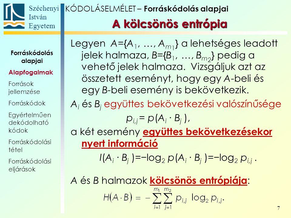 Széchenyi István Egyetem 8 KÓDOLÁSELMÉLET – Forráskódolás alapjai A feltételes entrópia Legyen A={A 1, …, A m 1 } a lehetséges leadott jelek halmaza, B={B 1, …, B m 2 } pedig a vehető jelek halmaza.
