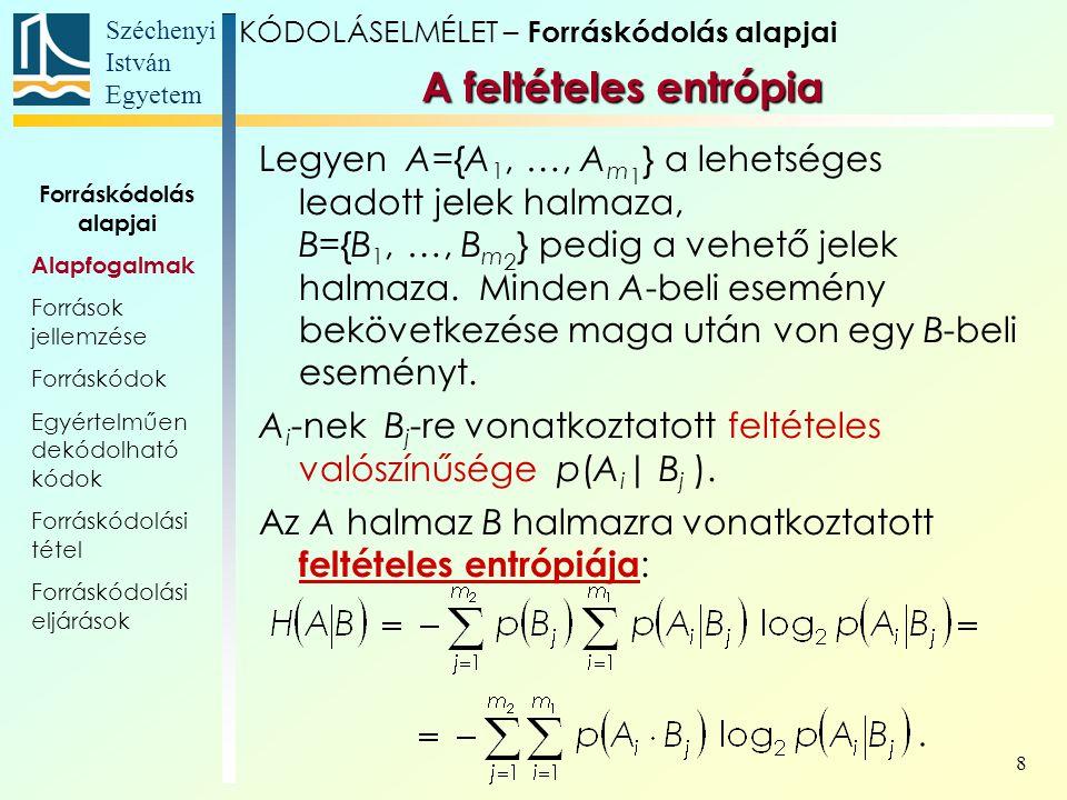 Széchenyi István Egyetem 9 KÓDOLÁSELMÉLET – Forráskódolás alapjai A feltételes entrópia Legyen A={A 1, …, A m 1 } a lehetséges leadott jelek halmaza, B={B 1, …, B m 2 } pedig a vehető jelek halmaza.