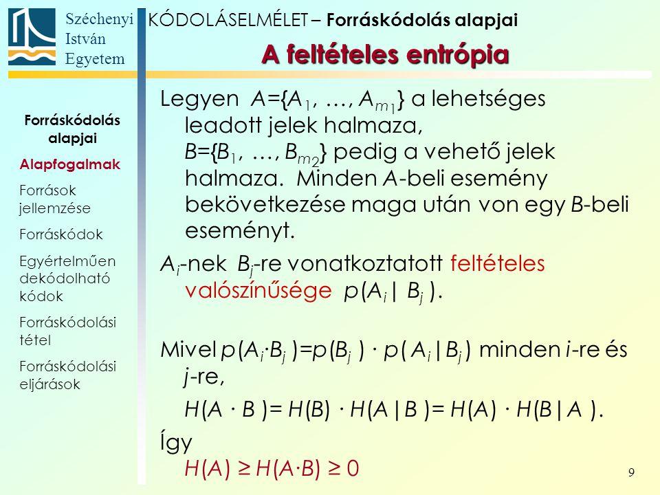 Széchenyi István Egyetem 20 Legyen p A =1/3; p B =16/27; p C =2/27, és a feltételes valószínűségek: A gráf: A források jellemzése KÓDOLÁSELMÉLET – Forráskódolás alapjai P(a i |a j ) i ABC j A04/51/5 B1/2 0 C 2/51/10 3 állapot A C B Forráskódolás alapjai Alapfogalmak Források jellemzése Forráskódok Egyértelműen dekódolható kódok Forráskódolási tétel Forráskódolási eljárások