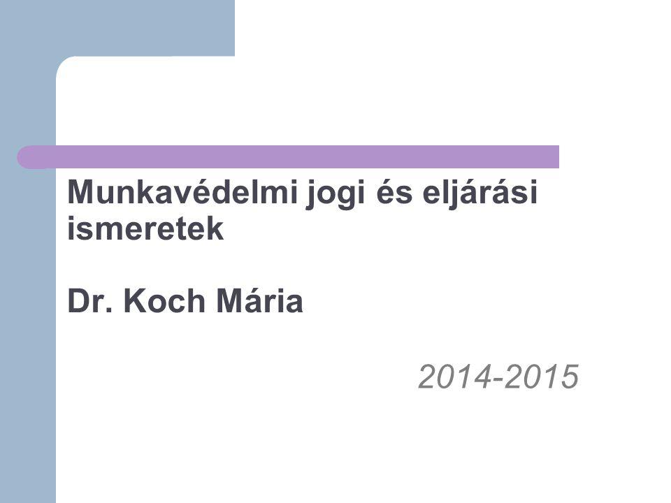 Munkavédelmi jogi és eljárási ismeretek Dr. Koch Mária 2014-2015