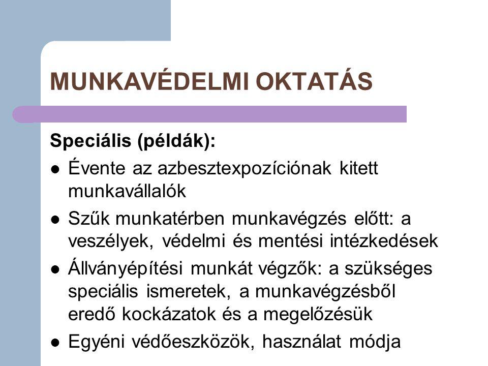 MUNKAVÉDELMI OKTATÁS Speciális (példák): Évente az azbesztexpozíciónak kitett munkavállalók Szűk munkatérben munkavégzés előtt: a veszélyek, védelmi és mentési intézkedések Állványépítési munkát végzők: a szükséges speciális ismeretek, a munkavégzésből eredő kockázatok és a megelőzésük Egyéni védőeszközök, használat módja
