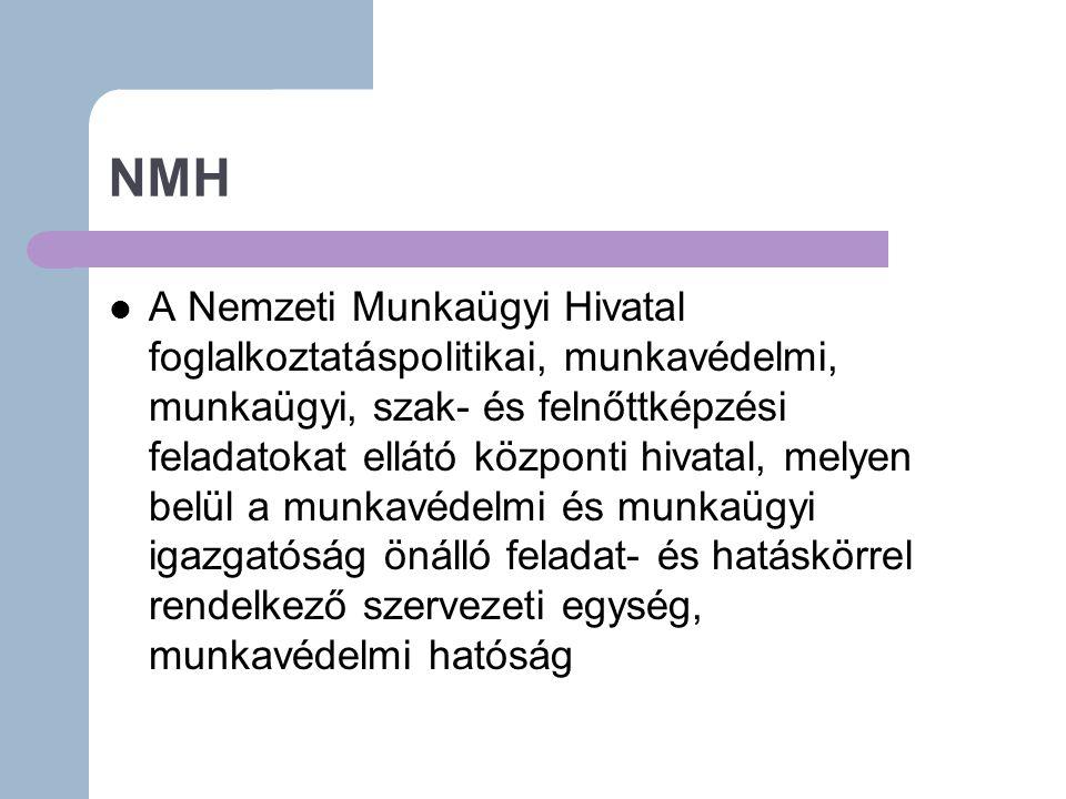 NMH A Nemzeti Munkaügyi Hivatal foglalkoztatáspolitikai, munkavédelmi, munkaügyi, szak- és felnőttképzési feladatokat ellátó központi hivatal, melyen belül a munkavédelmi és munkaügyi igazgatóság önálló feladat- és hatáskörrel rendelkező szervezeti egység, munkavédelmi hatóság