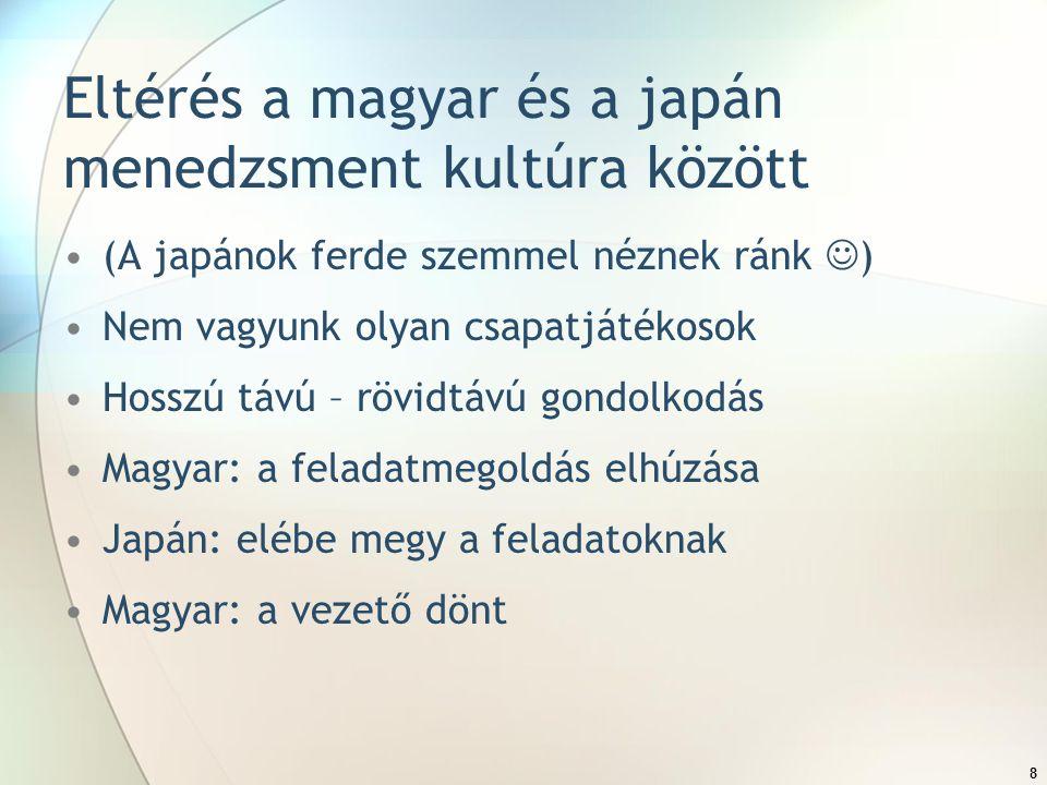 8 Eltérés a magyar és a japán menedzsment kultúra között (A japánok ferde szemmel néznek ránk ) Nem vagyunk olyan csapatjátékosok Hosszú távú – rövidtávú gondolkodás Magyar: a feladatmegoldás elhúzása Japán: elébe megy a feladatoknak Magyar: a vezető dönt