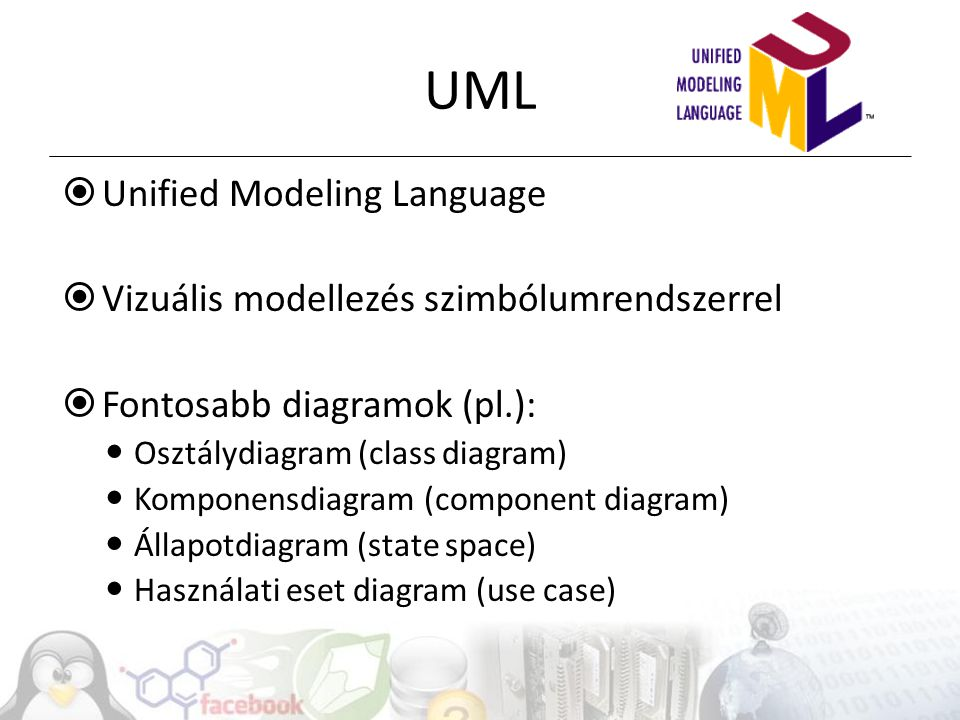  Unified Modeling Language  Vizuális modellezés szimbólumrendszerrel  Fontosabb diagramok (pl.): Osztálydiagram (class diagram) Komponensdiagram (c