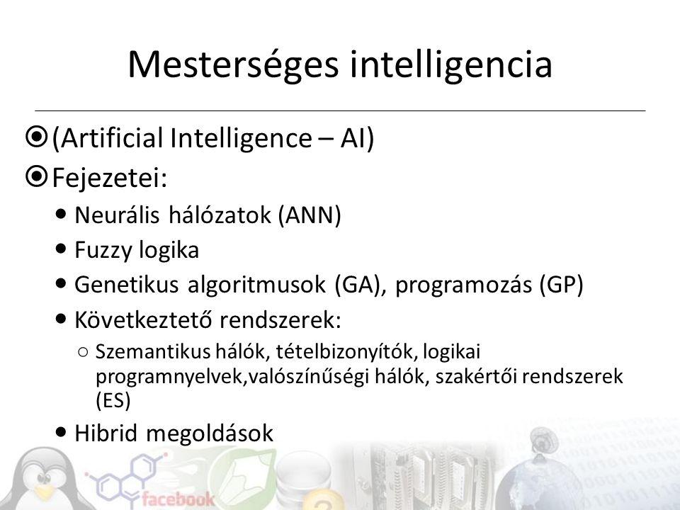 Mesterséges intelligencia  (Artificial Intelligence – AI)  Fejezetei: Neurális hálózatok (ANN) Fuzzy logika Genetikus algoritmusok (GA), programozás (GP) Következtető rendszerek: ○ Szemantikus hálók, tételbizonyítók, logikai programnyelvek,valószínűségi hálók, szakértői rendszerek (ES) Hibrid megoldások