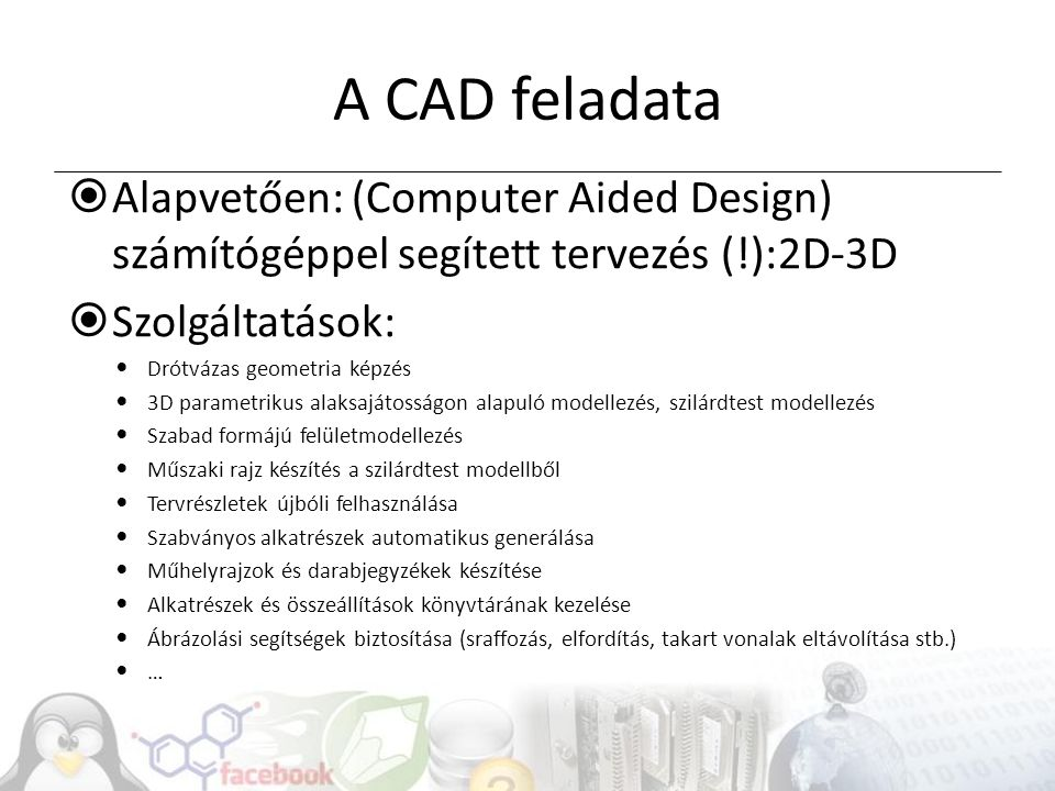 A CAD feladata  Alapvetően: (Computer Aided Design) számítógéppel segített tervezés (!):2D-3D  Szolgáltatások: Drótvázas geometria képzés 3D paramet