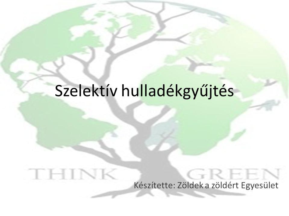 Szelektív hulladékgyűjtés Készítette: Zöldek a zöldért Egyesület