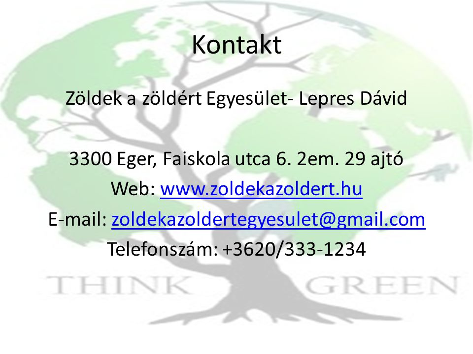 Kontakt Zöldek a zöldért Egyesület- Lepres Dávid 3300 Eger, Faiskola utca 6. 2em. 29 ajtó Web: www.zoldekazoldert.huwww.zoldekazoldert.hu E-mail: zold