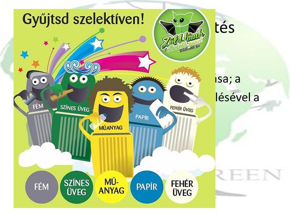 Szelektív hulladékgyűjtés Célja a hasznosítható összetevők feldolgozóiparba történő visszaforgatása; a veszélyes összetevők elkülönített kezelésével a