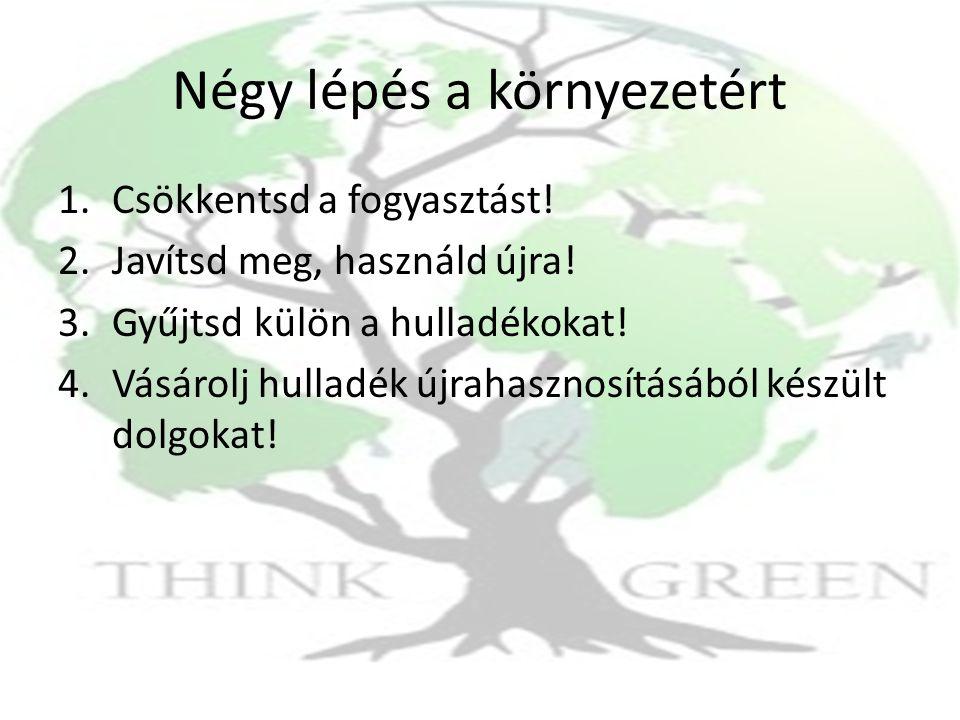 Négy lépés a környezetért 1.Csökkentsd a fogyasztást! 2.Javítsd meg, használd újra! 3.Gyűjtsd külön a hulladékokat! 4.Vásárolj hulladék újrahasznosítá