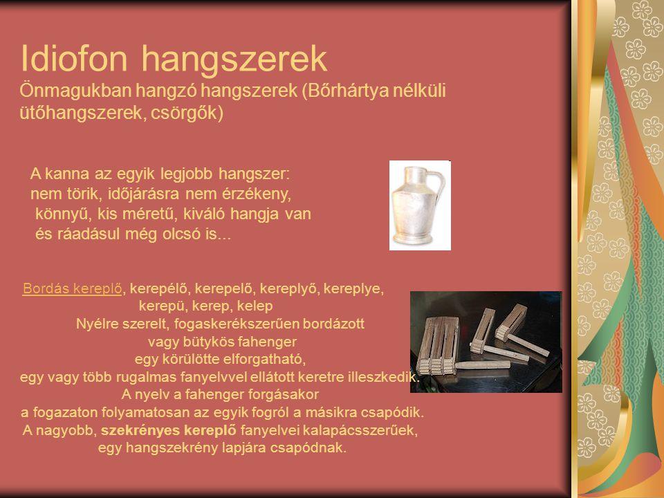 Idiofon hangszerek Önmagukban hangzó hangszerek (Bőrhártya nélküli ütőhangszerek, csörgők) A kanna az egyik legjobb hangszer: nem törik, időjárásra ne