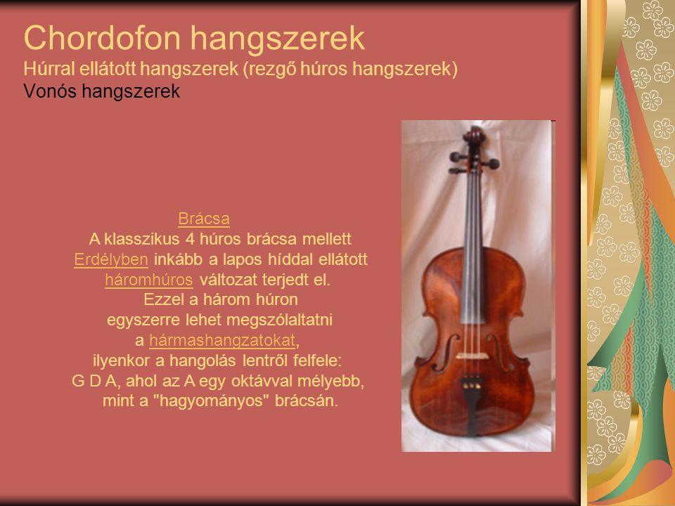 Chordofon hangszerek Húrral ellátott hangszerek (rezgő húros hangszerek) Vonós hangszerek Brácsa A klasszikus 4 húros brácsa mellett Erdélyben inkább
